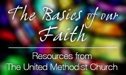 The Basics of Our Faith: More Resources from The United Methodist Church